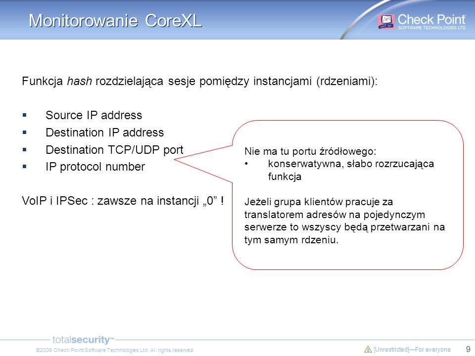 9 [Unrestricted]For everyone ©2009 Check Point Software Technologies Ltd. All rights reserved. Monitorowanie CoreXL Funkcja hash rozdzielająca sesje p