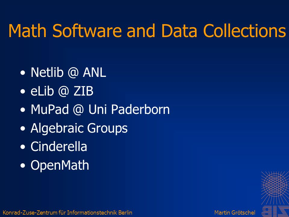 Konrad-Zuse-Zentrum für Informationstechnik BerlinMartin Grötschel Math Software and Data Collections Netlib @ ANL eLib @ ZIB MuPad @ Uni Paderborn Algebraic Groups Cinderella OpenMath
