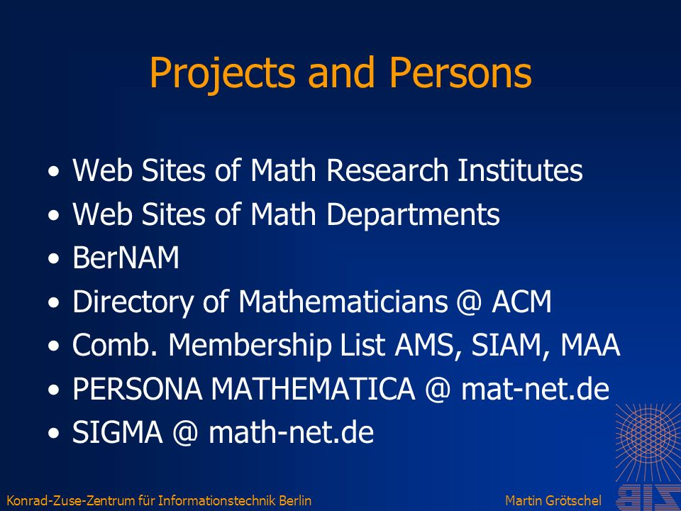 Konrad-Zuse-Zentrum für Informationstechnik BerlinMartin Grötschel Projects and Persons Web Sites of Math Research Institutes Web Sites of Math Departments BerNAM Directory of Mathematicians @ ACM Comb.