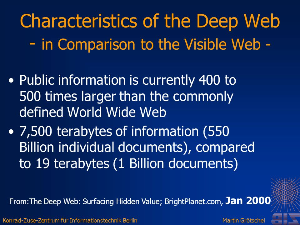 Konrad-Zuse-Zentrum für Informationstechnik BerlinMartin Grötschel Characteristics of the Deep Web - in Comparison to the Visible Web - Public information is currently 400 to 500 times larger than the commonly defined World Wide Web 7,500 terabytes of information (550 Billion individual documents), compared to 19 terabytes (1 Billion documents) From:The Deep Web: Surfacing Hidden Value; BrightPlanet.com, Jan 2000