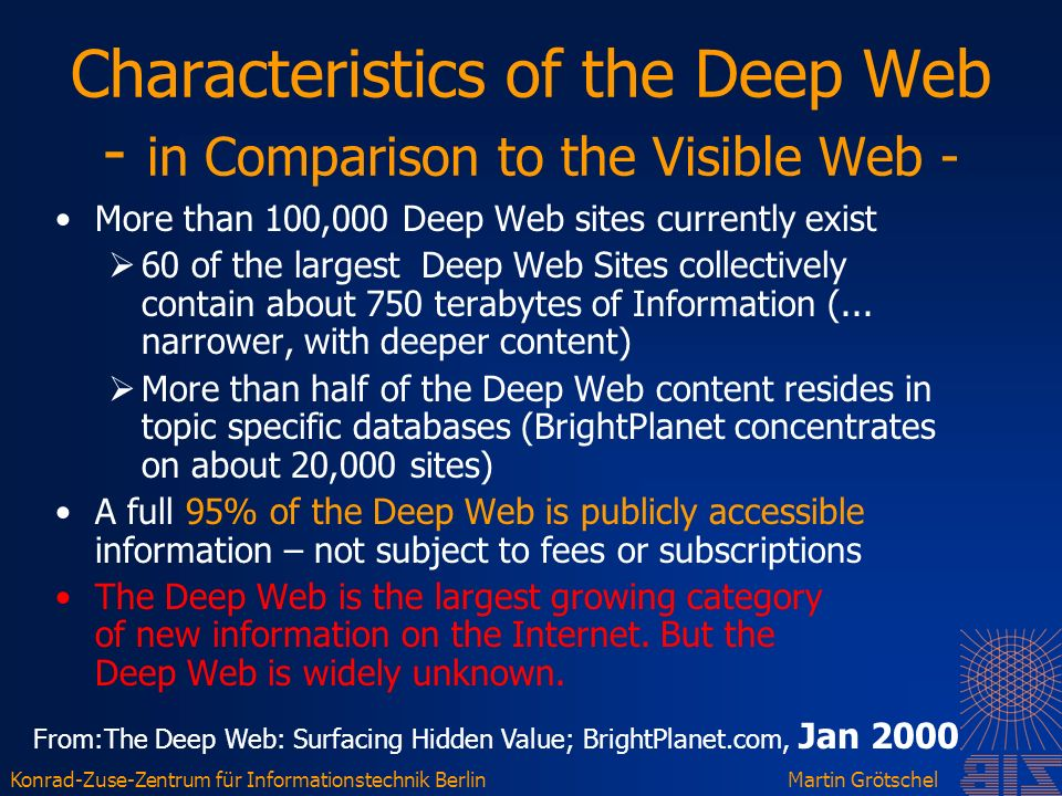 Konrad-Zuse-Zentrum für Informationstechnik BerlinMartin Grötschel Characteristics of the Deep Web - in Comparison to the Visible Web - More than 100,000 Deep Web sites currently exist 60 of the largest Deep Web Sites collectively contain about 750 terabytes of Information (...