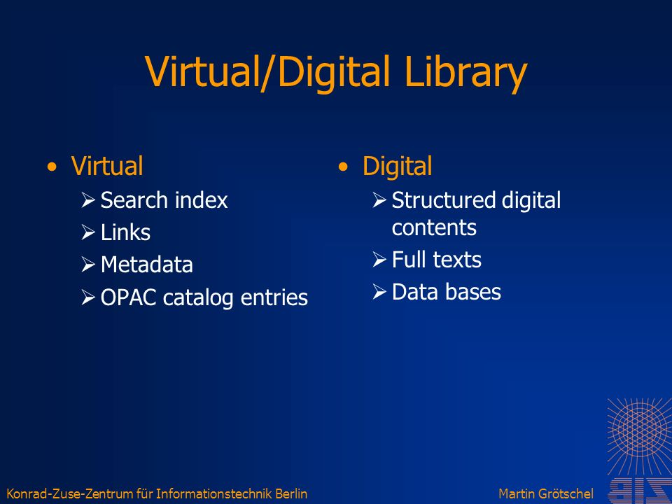 Konrad-Zuse-Zentrum für Informationstechnik BerlinMartin Grötschel Virtual/Digital Library Virtual Search index Links Metadata OPAC catalog entries Digital Structured digital contents Full texts Data bases
