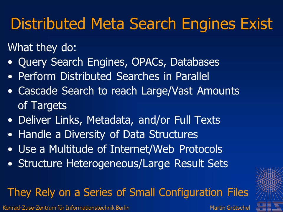 Konrad-Zuse-Zentrum für Informationstechnik BerlinMartin Grötschel Distributed Meta Search Engines Exist What they do: Query Search Engines, OPACs, Databases Perform Distributed Searches in Parallel Cascade Search to reach Large/Vast Amounts of Targets Deliver Links, Metadata, and/or Full Texts Handle a Diversity of Data Structures Use a Multitude of Internet/Web Protocols Structure Heterogeneous/Large Result Sets They Rely on a Series of Small Configuration Files