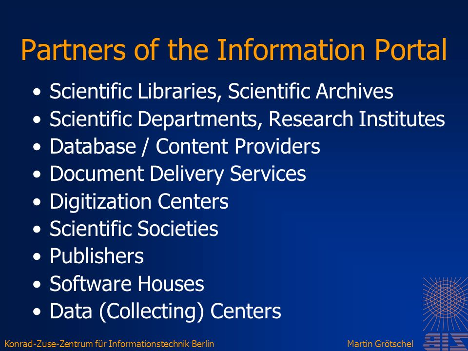 Konrad-Zuse-Zentrum für Informationstechnik BerlinMartin Grötschel Partners of the Information Portal Scientific Libraries, Scientific Archives Scientific Departments, Research Institutes Database / Content Providers Document Delivery Services Digitization Centers Scientific Societies Publishers Software Houses Data (Collecting) Centers