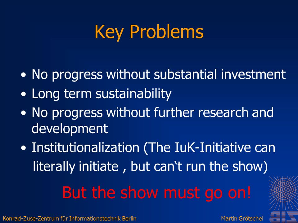 Konrad-Zuse-Zentrum für Informationstechnik BerlinMartin Grötschel Key Problems No progress without substantial investment Long term sustainability No progress without further research and development Institutionalization (The IuK-Initiative can literally initiate, but cant run the show) But the show must go on!