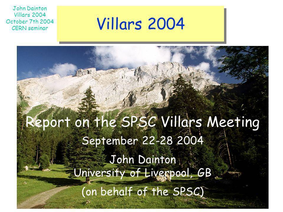 John Dainton Villars 2004 October 7th 2004 CERN seminar Villars 2004 Report on the SPSC Villars Meeting September 22-28 2004 John Dainton University o