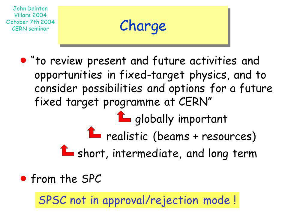 John Dainton Villars 2004 October 7th 2004 CERN seminar Charge to review present and future activities and opportunities in fixed-target physics, and