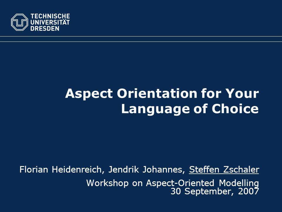 Aspect Orientation for Your Language of Choice Florian Heidenreich, Jendrik Johannes, Steffen Zschaler Workshop on Aspect-Oriented Modelling 30 September, 2007