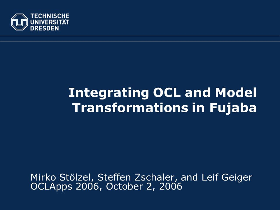 Fakultät Informatik, Institut für Software- und Multimediatechnologie, Lehrstuhl Softwaretechnologie TU Dresden, October 2, 2006Integrating OCL in Fujaba Storydiagrams (c) Steffen ZschalerFolie 2 von 5 Outline 1.Story Diagrams – Describing Transformations 2.OCL in Story Diagrams