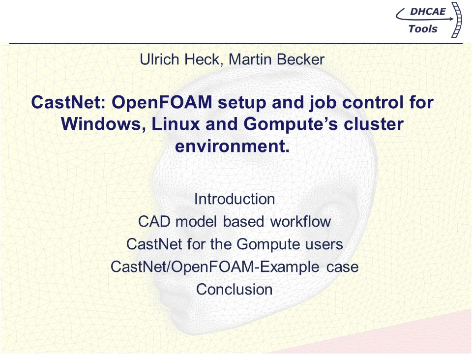 Ulrich Heck, Martin Becker CastNet: OpenFOAM setup and job control for Windows, Linux and Gomputes cluster environment. Introduction CAD model based w