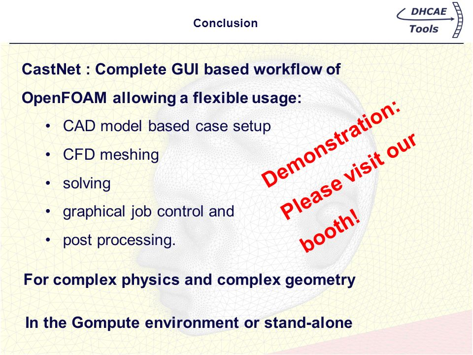 Conclusion For complex physics and complex geometry Demonstration: Please visit our booth! CastNet : Complete GUI based workflow of OpenFOAM allowing