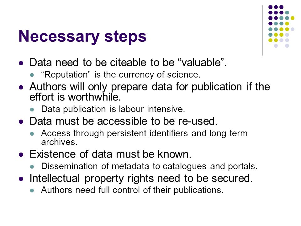Necessary steps Data need to be citeable to be valuable. Reputation is the currency of science. Authors will only prepare data for publication if the