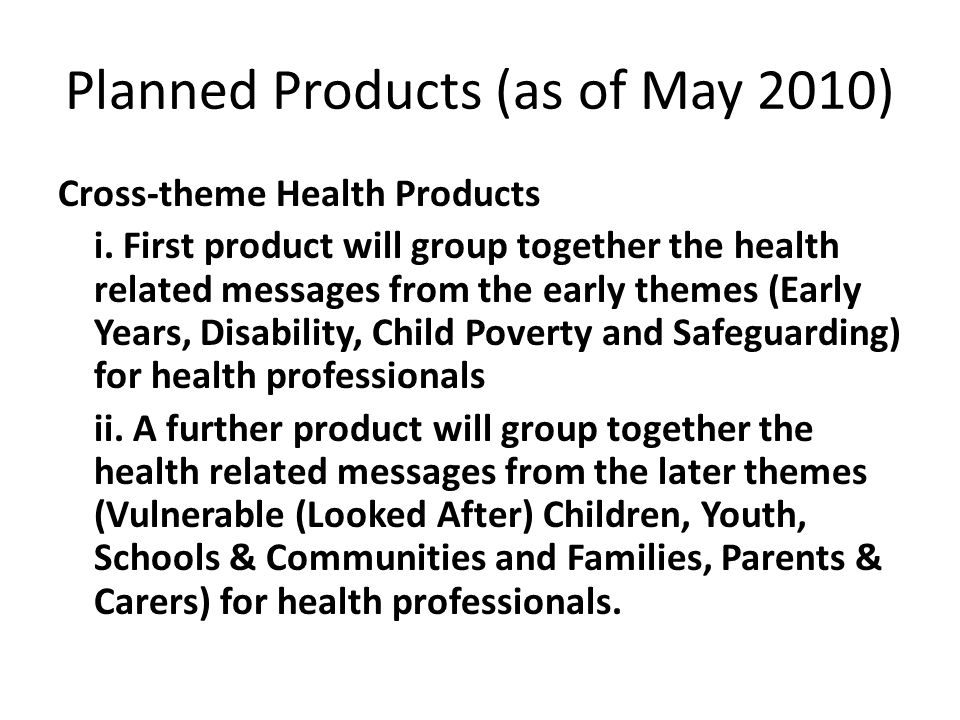 Planned Products (as of May 2010) Cross-theme Health Products i. First product will group together the health related messages from the early themes (