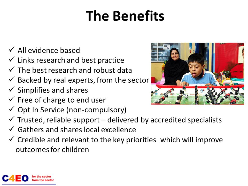 The Benefits All evidence based Links research and best practice The best research and robust data Backed by real experts, from the sector Simplifies and shares Free of charge to end user Opt In Service (non-compulsory) Trusted, reliable support – delivered by accredited specialists Gathers and shares local excellence Credible and relevant to the key priorities which will improve outcomes for children