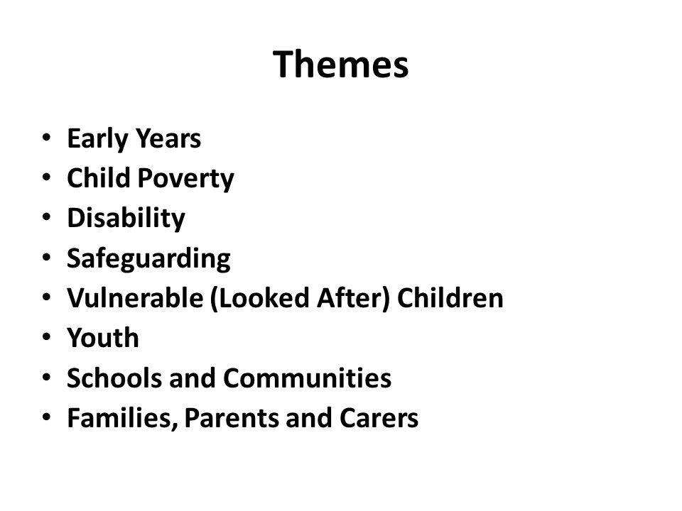 Themes Early Years Child Poverty Disability Safeguarding Vulnerable (Looked After) Children Youth Schools and Communities Families, Parents and Carers