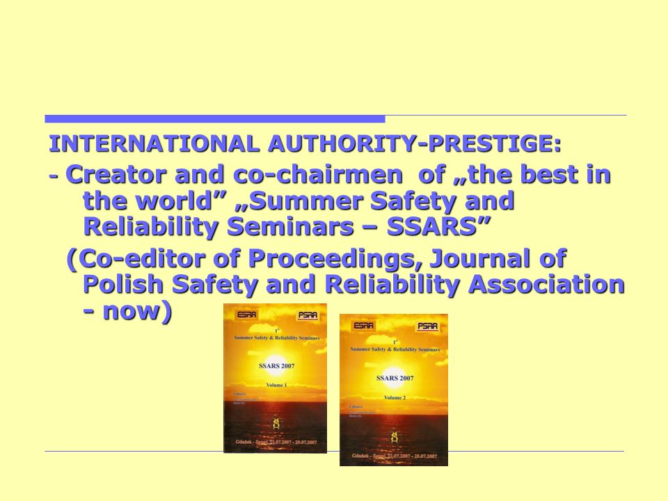 INTERNATIONAL AUTHORITY-PRESTIGE: - Creator and co-chairmen of the best in the world Summer Safety and Reliability Seminars – SSARS (Co-editor of Proc