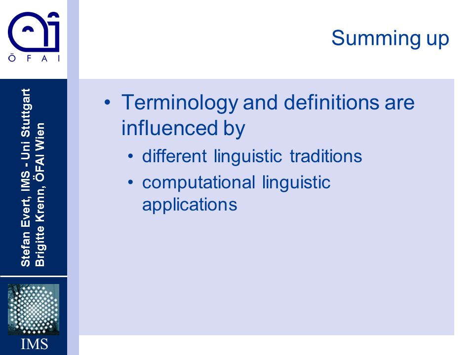 Stefan Evert, IMS - Uni Stuttgart Brigitte Krenn, ÖFAI Wien IMS Summing up Terminology and definitions are influenced by different linguistic traditions computational linguistic applications