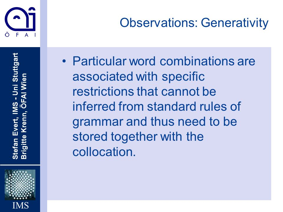 Stefan Evert, IMS - Uni Stuttgart Brigitte Krenn, ÖFAI Wien IMS Observations: Generativity Particular word combinations are associated with specific restrictions that cannot be inferred from standard rules of grammar and thus need to be stored together with the collocation.