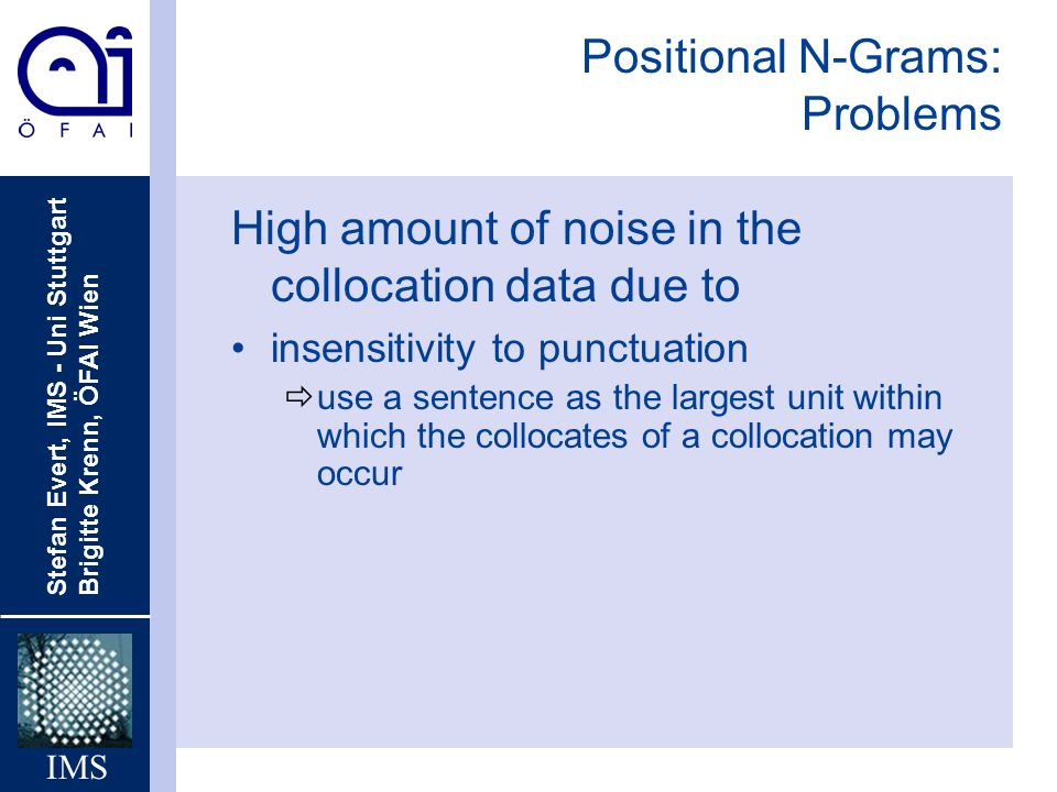 Stefan Evert, IMS - Uni Stuttgart Brigitte Krenn, ÖFAI Wien IMS Positional N-Grams: Problems High amount of noise in the collocation data due to insensitivity to punctuation ðuse a sentence as the largest unit within which the collocates of a collocation may occur