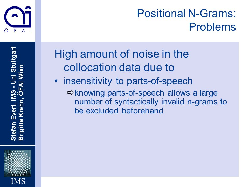 Stefan Evert, IMS - Uni Stuttgart Brigitte Krenn, ÖFAI Wien IMS Positional N-Grams: Problems High amount of noise in the collocation data due to insensitivity to parts-of-speech ðknowing parts-of-speech allows a large number of syntactically invalid n-grams to be excluded beforehand