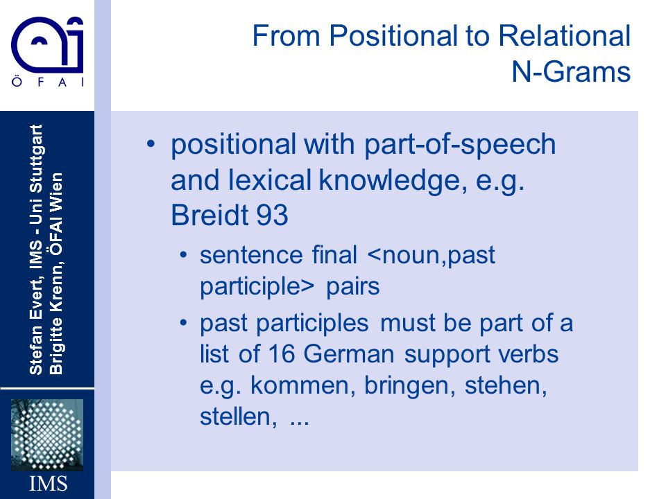 Stefan Evert, IMS - Uni Stuttgart Brigitte Krenn, ÖFAI Wien IMS From Positional to Relational N-Grams positional with part-of-speech and lexical knowledge, e.g.