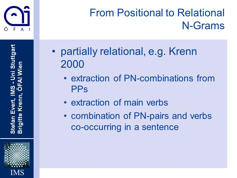 Stefan Evert, IMS - Uni Stuttgart Brigitte Krenn, ÖFAI Wien IMS From Positional to Relational N-Grams partially relational, e.g.