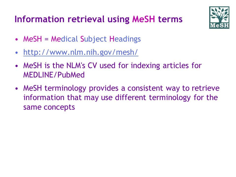 Information retrieval using MeSH terms MeSH = Medical Subject Headings http://www.nlm.nih.gov/mesh/ MeSH is the NLM's CV used for indexing articles fo