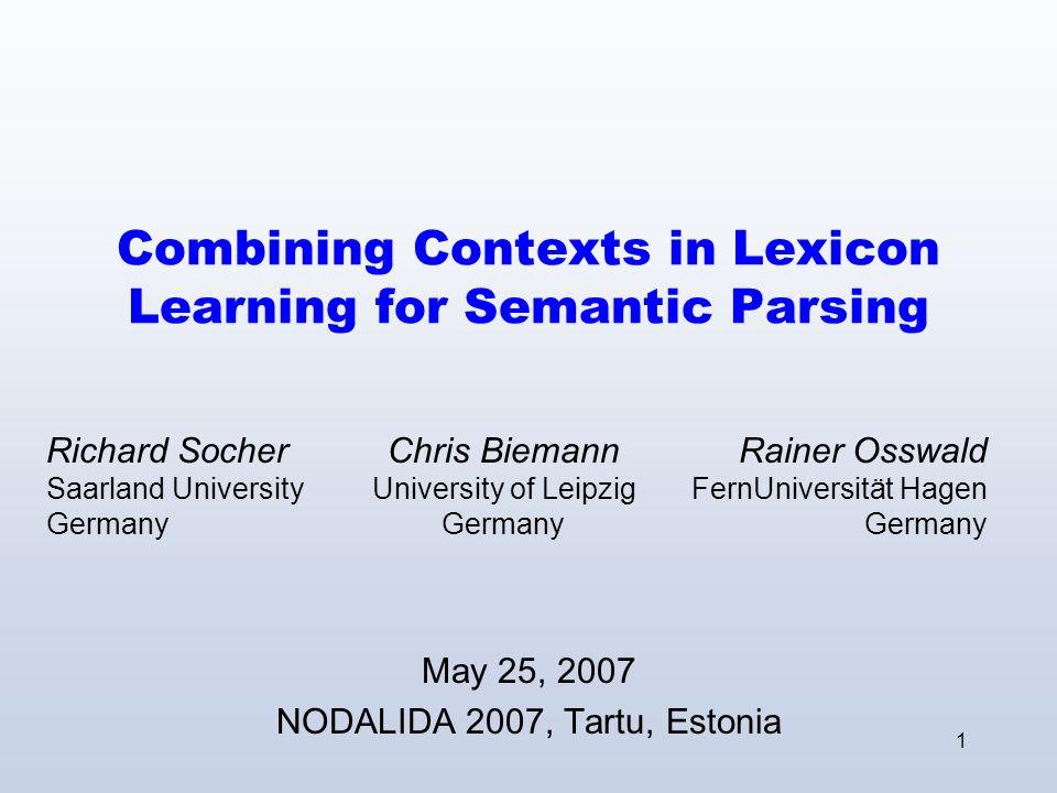 1 Combining Contexts in Lexicon Learning for Semantic Parsing May 25, 2007 NODALIDA 2007, Tartu, Estonia Chris Biemann University of Leipzig Germany R