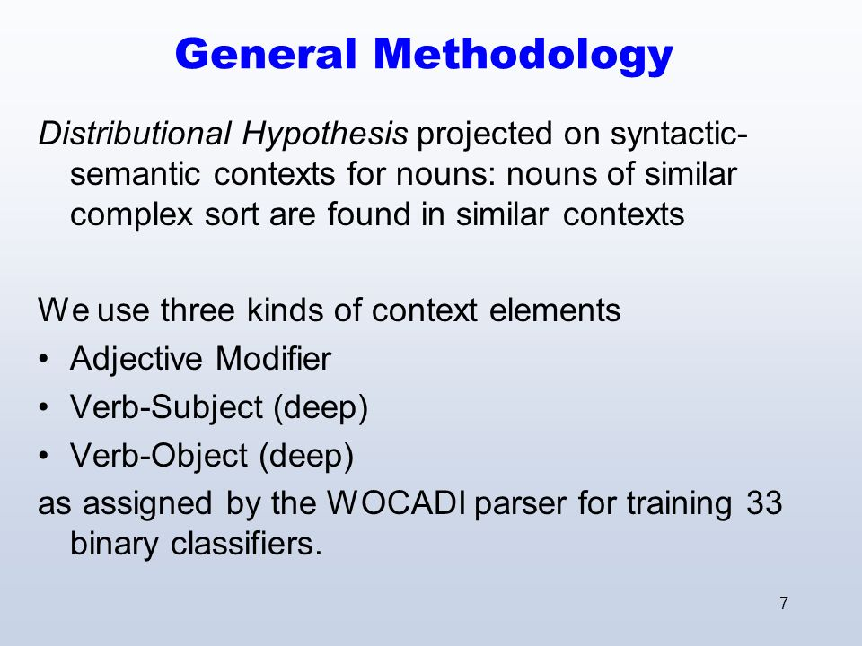 7 General Methodology Distributional Hypothesis projected on syntactic- semantic contexts for nouns: nouns of similar complex sort are found in simila