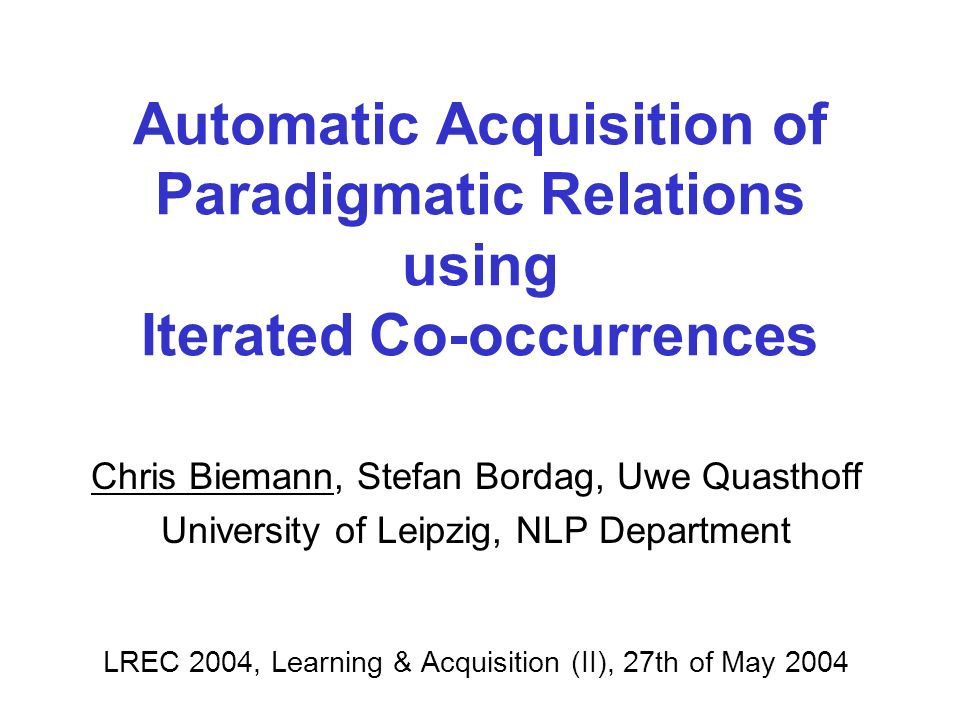 Automatic Acquisition of Paradigmatic Relations using Iterated Co-occurrences Chris Biemann, Stefan Bordag, Uwe Quasthoff University of Leipzig, NLP Department LREC 2004, Learning & Acquisition (II), 27th of May 2004