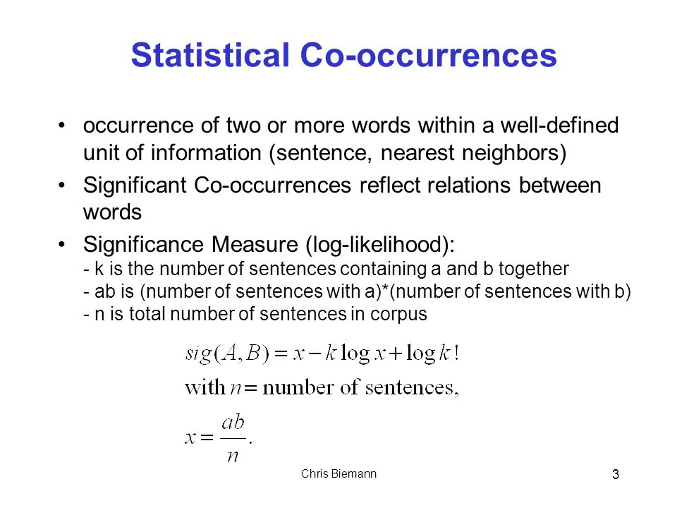 Chris Biemann 3 Statistical Co-occurrences occurrence of two or more words within a well-defined unit of information (sentence, nearest neighbors) Significant Co-occurrences reflect relations between words Significance Measure (log-likelihood): - k is the number of sentences containing a and b together - ab is (number of sentences with a)*(number of sentences with b) - n is total number of sentences in corpus