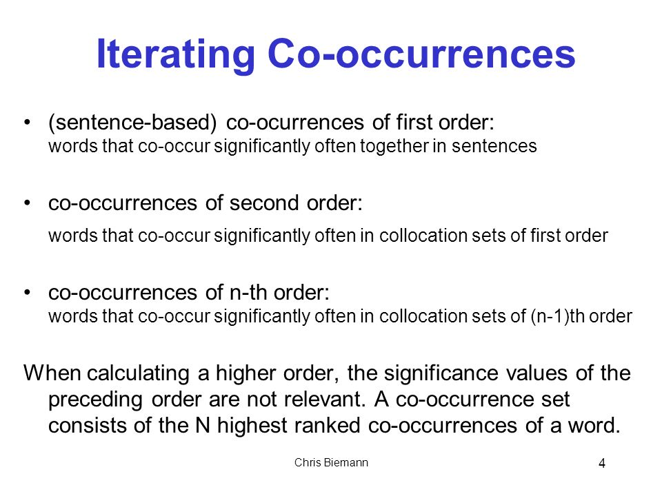 Chris Biemann 4 Iterating Co-occurrences (sentence-based) co-ocurrences of first order: words that co-occur significantly often together in sentences co-occurrences of second order: words that co-occur significantly often in collocation sets of first order co-occurrences of n-th order: words that co-occur significantly often in collocation sets of (n-1)th order When calculating a higher order, the significance values of the preceding order are not relevant.