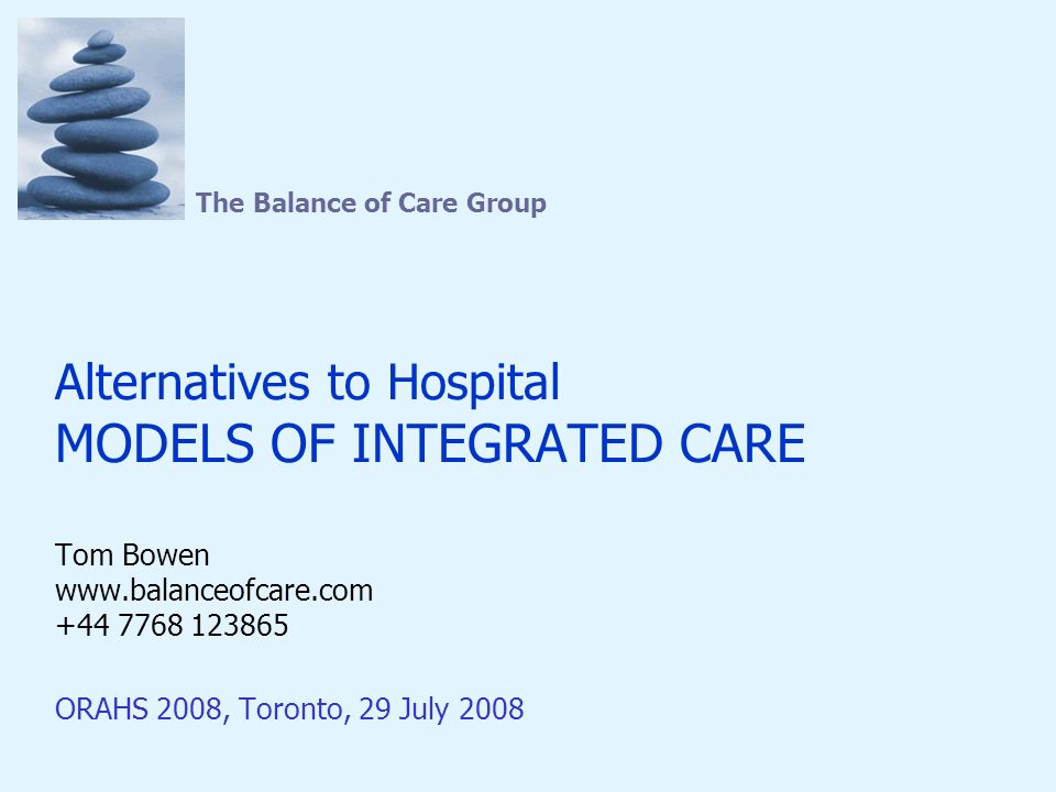 The Balance of Care Group Alternatives to Hospital MODELS OF INTEGRATED CARE Tom Bowen www.balanceofcare.com +44 7768 123865 ORAHS 2008, Toronto, 29 July 2008