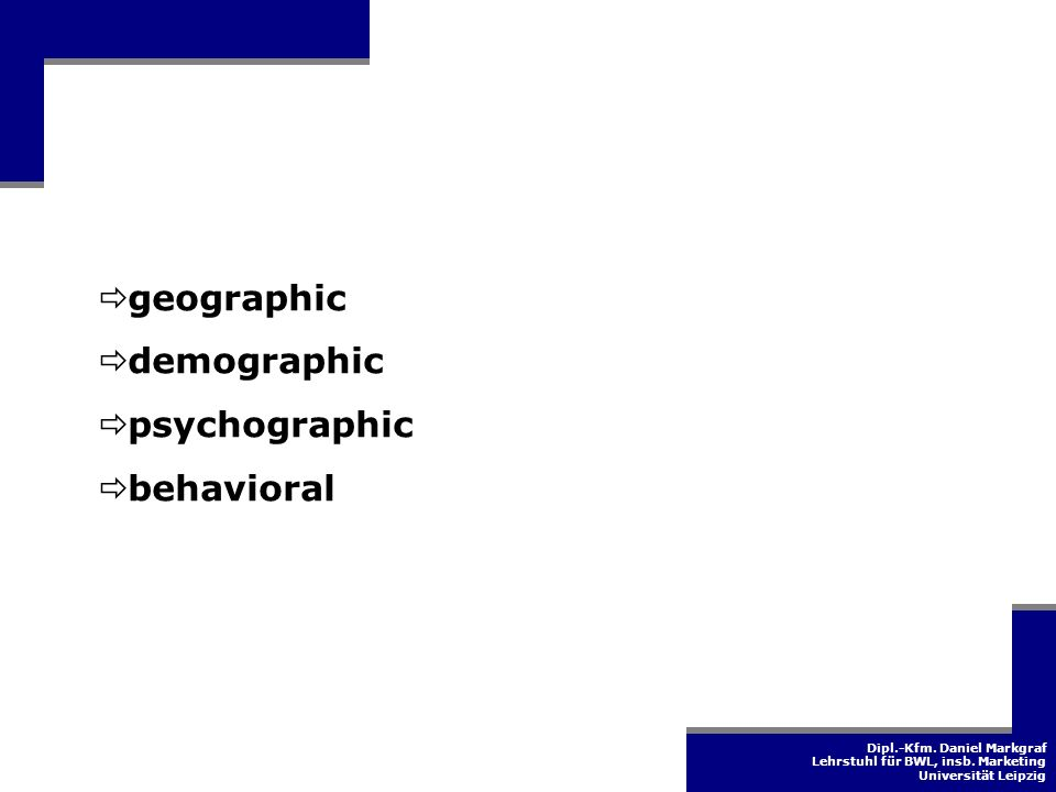 Dipl.-Kfm. Daniel Markgraf Lehrstuhl für BWL, insb. Marketing Universität Leipzig geographic demographic psychographic behavioral