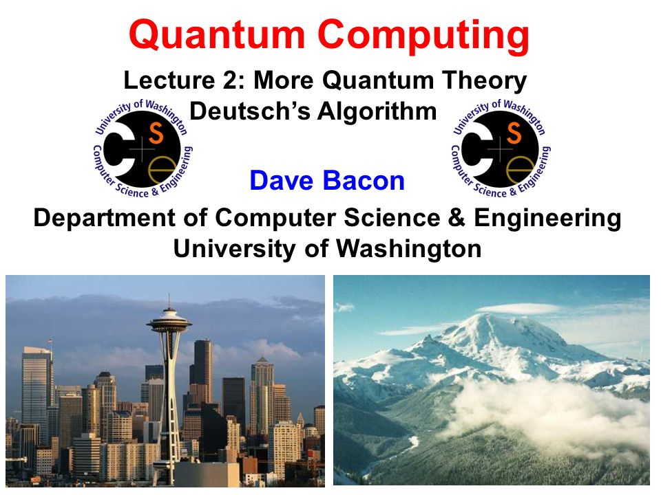 Quantum Computing Dave Bacon Department of Computer Science & Engineering University of Washington Lecture 2: More Quantum Theory Deutschs Algorithm