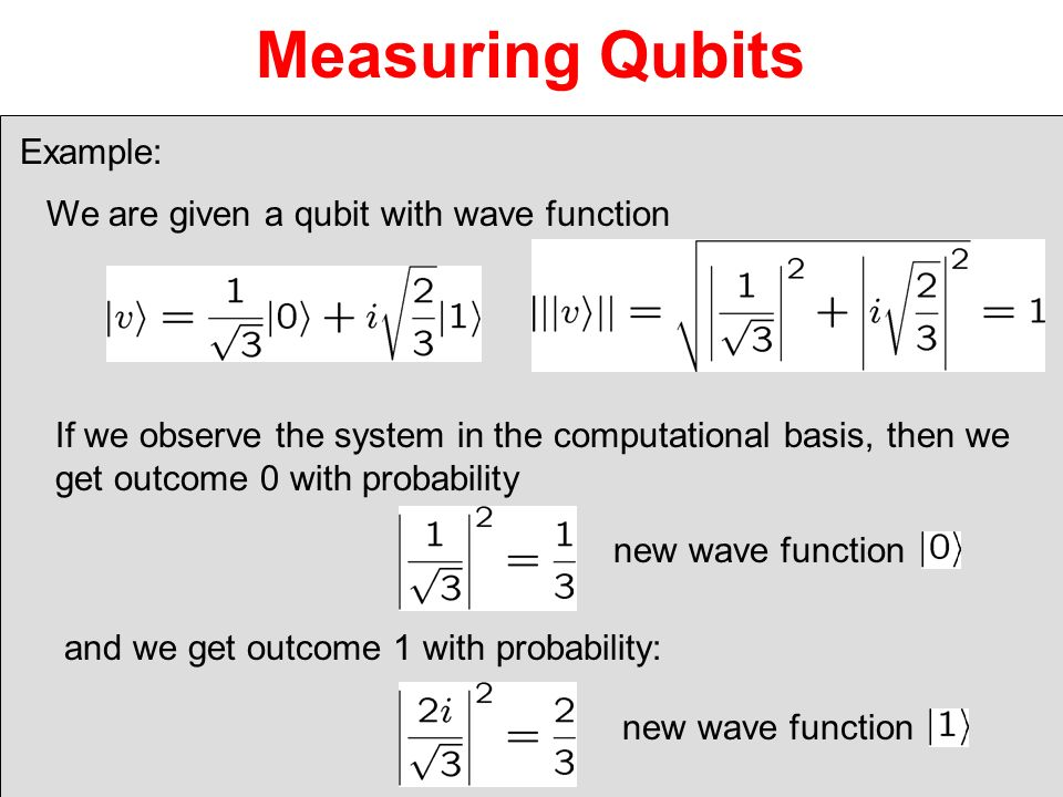 Measuring Qubits We are given a qubit with wave function If we observe the system in the computational basis, then we get outcome 0 with probability a