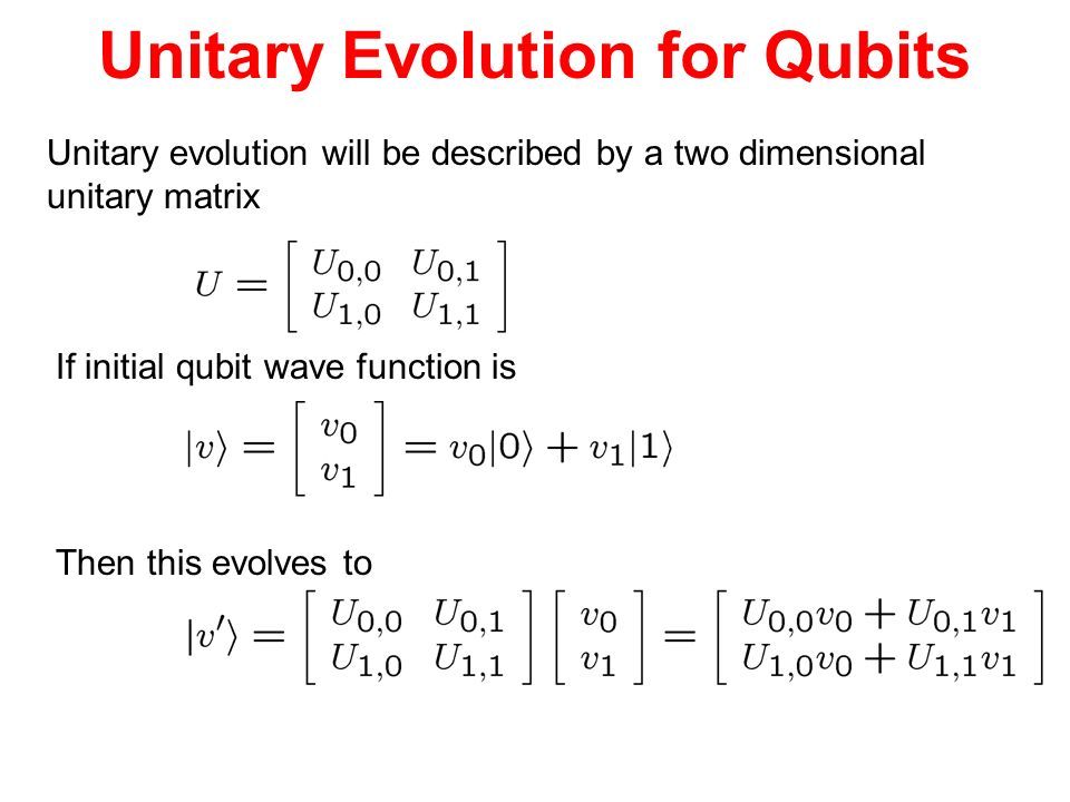 Unitary Evolution for Qubits Unitary evolution will be described by a two dimensional unitary matrix If initial qubit wave function is Then this evolv