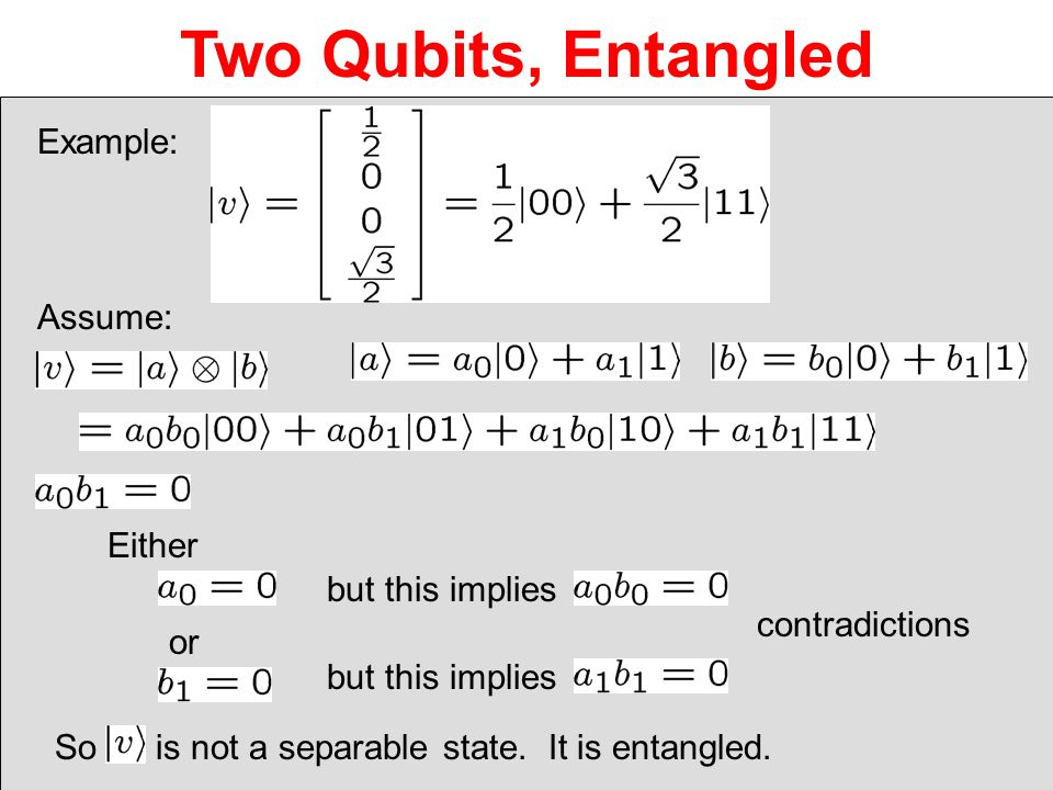 Two Qubits, Entangled Example: Either or but this implies contradictions Assume: So is not a separable state. It is entangled.