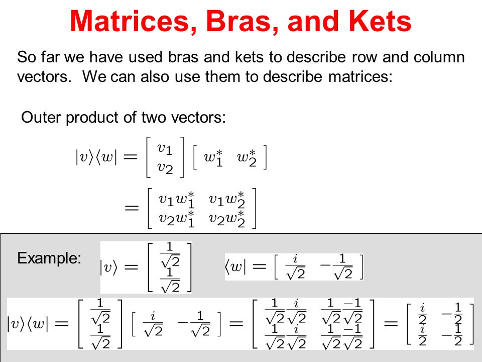 Matrices, Bras, and Kets So far we have used bras and kets to describe row and column vectors. We can also use them to describe matrices: Outer produc