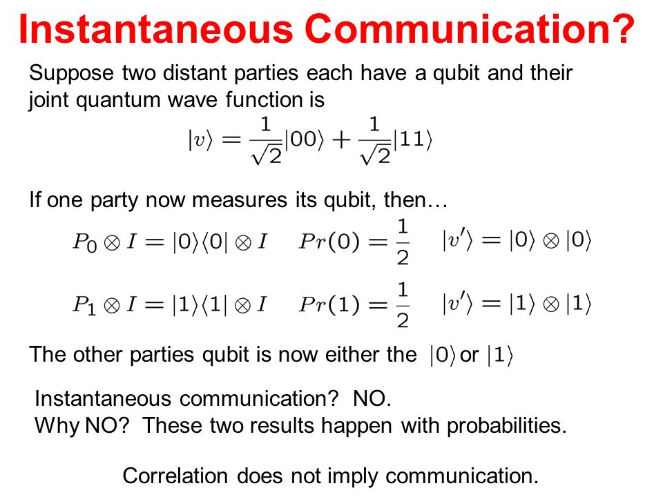 Instantaneous Communication? Suppose two distant parties each have a qubit and their joint quantum wave function is If one party now measures its qubi