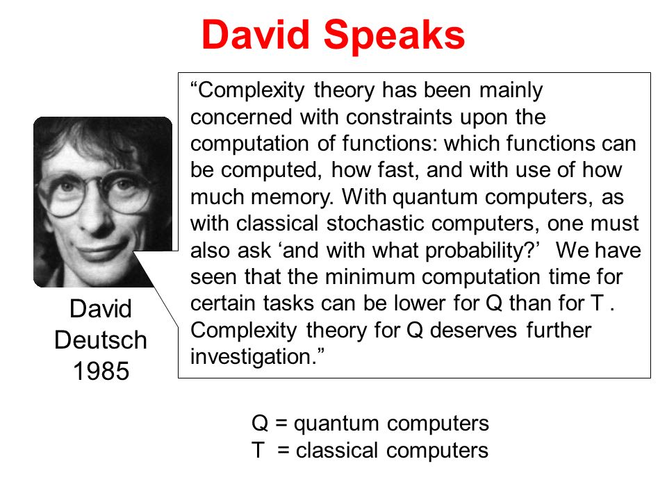 David Speaks David Deutsch 1985 Complexity theory has been mainly concerned with constraints upon the computation of functions: which functions can be
