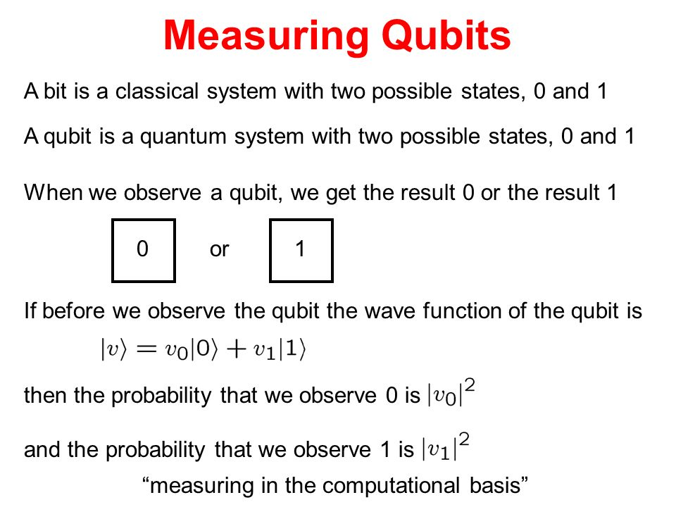 Measuring Qubits A bit is a classical system with two possible states, 0 and 1 A qubit is a quantum system with two possible states, 0 and 1 When we o