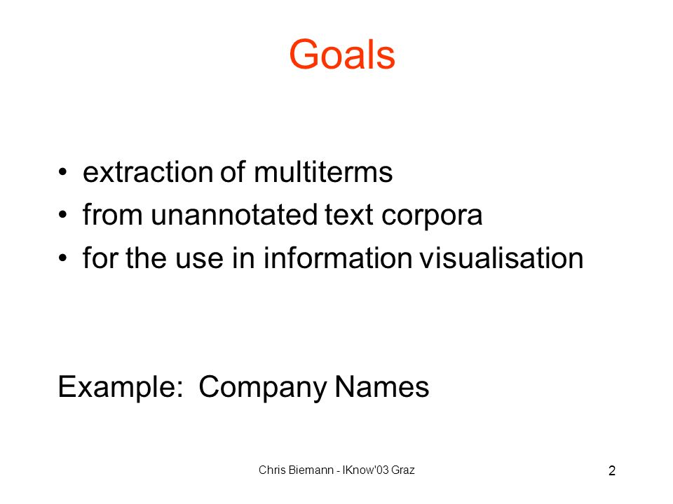 Chris Biemann - IKnow 03 Graz 2 Goals extraction of multiterms from unannotated text corpora for the use in information visualisation Example: Company Names