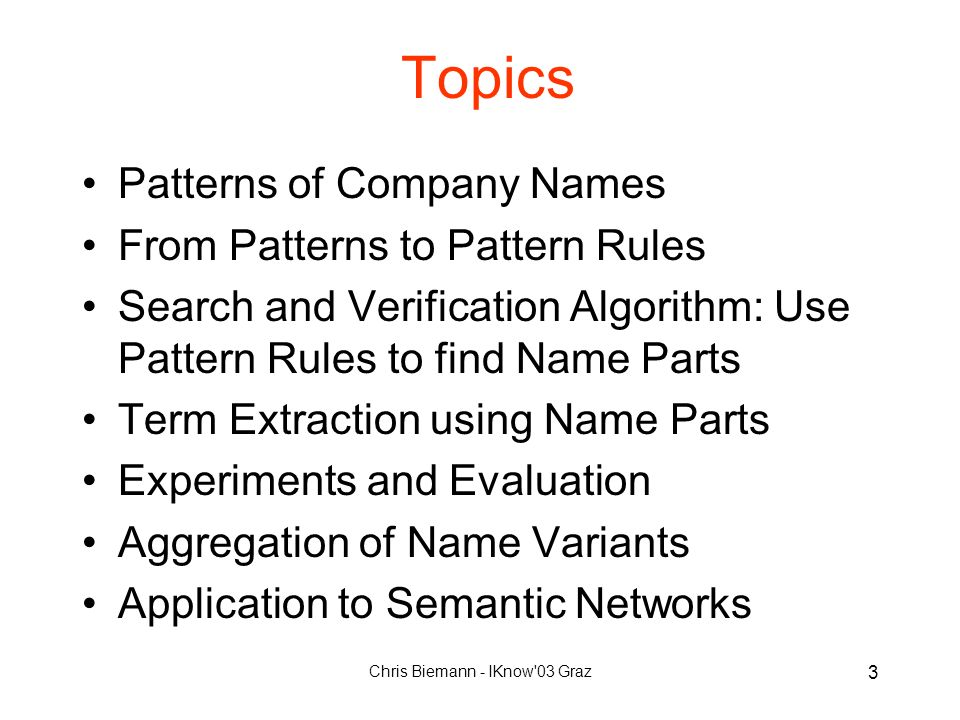 Chris Biemann - IKnow 03 Graz 3 Topics Patterns of Company Names From Patterns to Pattern Rules Search and Verification Algorithm: Use Pattern Rules to find Name Parts Term Extraction using Name Parts Experiments and Evaluation Aggregation of Name Variants Application to Semantic Networks