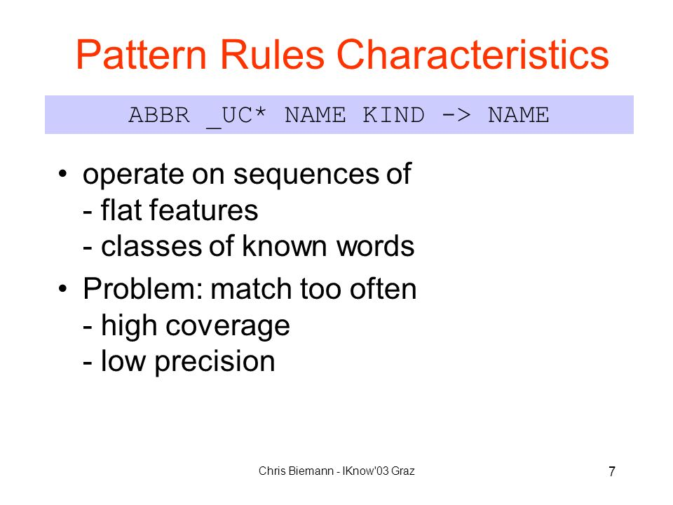 Chris Biemann - IKnow 03 Graz 7 Pattern Rules Characteristics operate on sequences of - flat features - classes of known words Problem: match too often - high coverage - low precision ABBR _UC* NAME KIND -> NAME