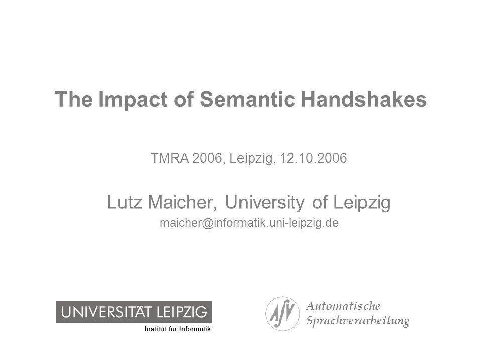 Institut für Informatik The Impact of Semantic Handshakes Automatische Sprachverarbeitung 12Lutz Maicher Local Semantic Handshakes and Interaction Protocols [subject identifier] {ns1:LutzMaicher, ns2:MaicherLutz} A [subject identifier] {ns2:MaicherLutz, ns3:ML} B [subject identifier] {ns3:ML} C [subject identifier] {ns4:Lutz, ns3:ML} D Request: Do you have a Topic Item with ns1:LutzMaicher or ns2:MaicherLutz in the property [subject identifier].