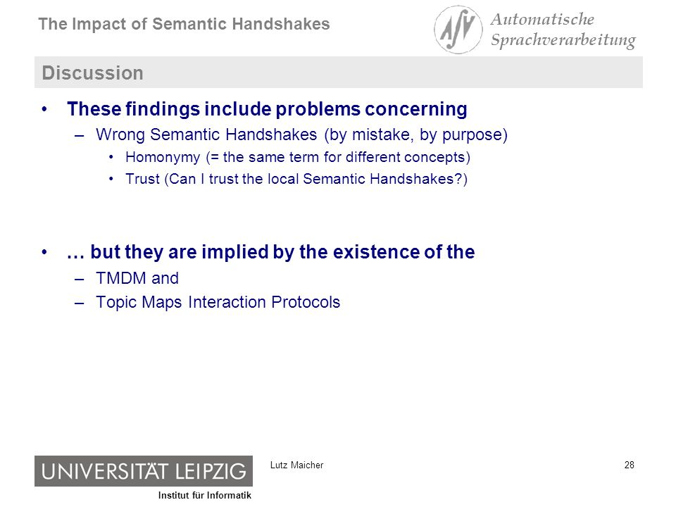 Institut für Informatik The Impact of Semantic Handshakes Automatische Sprachverarbeitung 28Lutz Maicher Discussion These findings include problems concerning –Wrong Semantic Handshakes (by mistake, by purpose) Homonymy (= the same term for different concepts) Trust (Can I trust the local Semantic Handshakes?) … but they are implied by the existence of the –TMDM and –Topic Maps Interaction Protocols