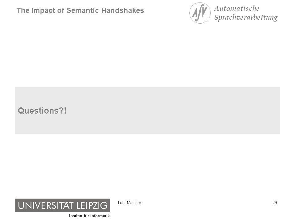 Institut für Informatik The Impact of Semantic Handshakes Automatische Sprachverarbeitung 29Lutz Maicher Questions?!