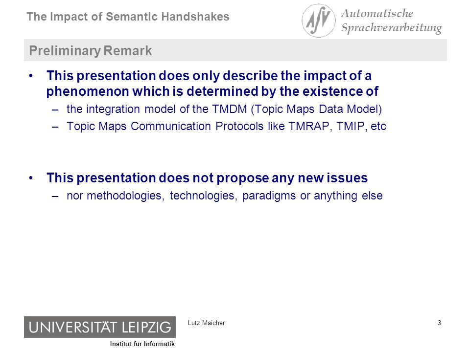 Institut für Informatik The Impact of Semantic Handshakes Automatische Sprachverarbeitung 3Lutz Maicher Preliminary Remark This presentation does only describe the impact of a phenomenon which is determined by the existence of –the integration model of the TMDM (Topic Maps Data Model) –Topic Maps Communication Protocols like TMRAP, TMIP, etc This presentation does not propose any new issues –nor methodologies, technologies, paradigms or anything else