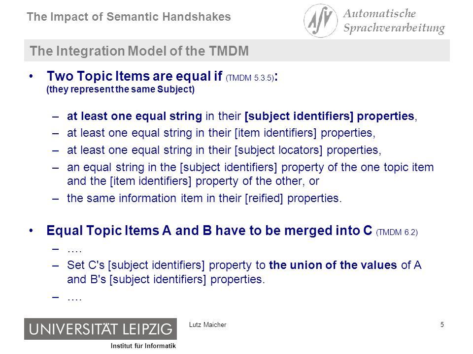 Institut für Informatik The Impact of Semantic Handshakes Automatische Sprachverarbeitung 6Lutz Maicher The Integration Model of the TMDM in practice [subject identifier] {ns1:LutzMaicher} A [subject identifier] {ns2:MaicherLutz} B equality holds not (according TMDM) [subject identifier] {ns1:LutzMaicher} A [subject identifier] {ns2:MaicherLutz} B In the case of terminological diversity….